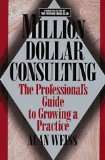 Million Dollar Consulting: The Professional's Guide to Growing a Practice (by Alan Weiss)